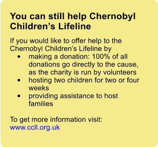 You can still help Chernobyl Children's Lifeline If you would like to offer help to the Chernobyl Children's Lifeline by  •	making a donation: 100% of all donations go directly to the cause, as the charity is run by volunteers •	hosting two children for two or four weeks •	providing assistance to host families  To get more information visit: www.ccll.org.uk